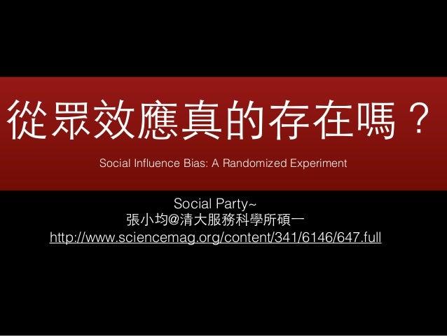 從眾效應真的存在嗎?! Social Influence Bias: A Randomized Experiment Social Party~ 張⼩小均@清⼤大服務科學所碩⼀一 http://www.sciencemag.org/content...