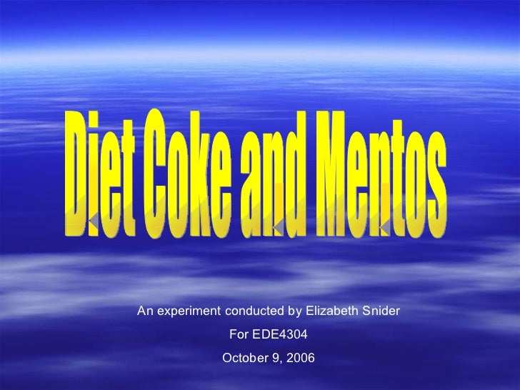 Diet Coke and Mentos An experiment conducted by Elizabeth Snider For EDE4304 October 9, 2006