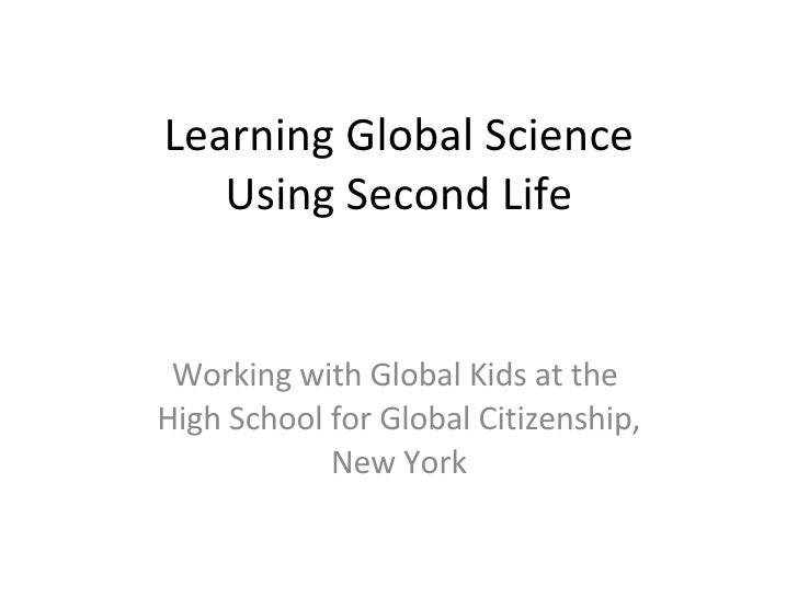 Learning Global Science Using Second Life Working with Global Kids at the  High School for Global Citizenship, New York