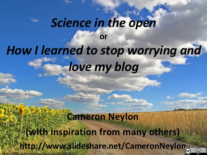 Science in the open or How I learned to stop worrying and love my blog Cameron Neylon (with inspiration from many others) ...