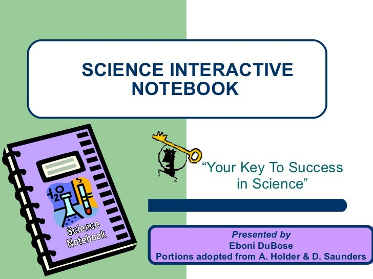 """ Your Key To Success in Science"" SCIENCE INTERACTIVE NOTEBOOK Presented by Eboni DuBose Portions adopted from A. Holder &..."