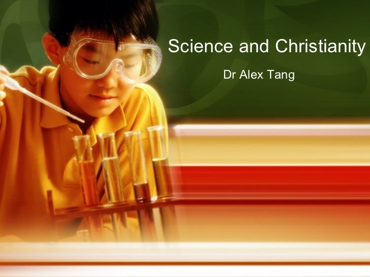 Science and Christianity      Dr Alex Tang