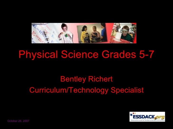 Physical Science Grades 5-7 Bentley Richert Curriculum/Technology Specialist October 26, 2007