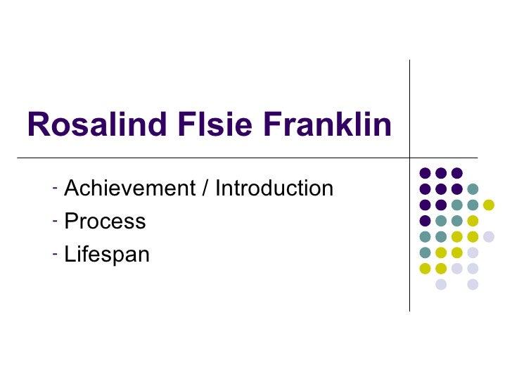 Rosalind Flsie Franklin <ul><li>Achievement / Introduction </li></ul><ul><li>Process </li></ul><ul><li>Lifespan </li></ul>