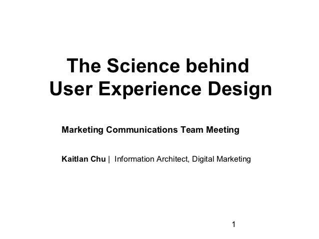 The Science behindUser Experience Design Marketing Communications Team Meeting Kaitlan Chu |InformationArchitect,Digit...