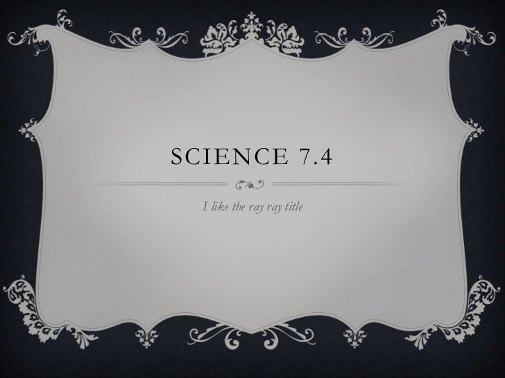 SCIENCE 7.4  I like the ray ray title