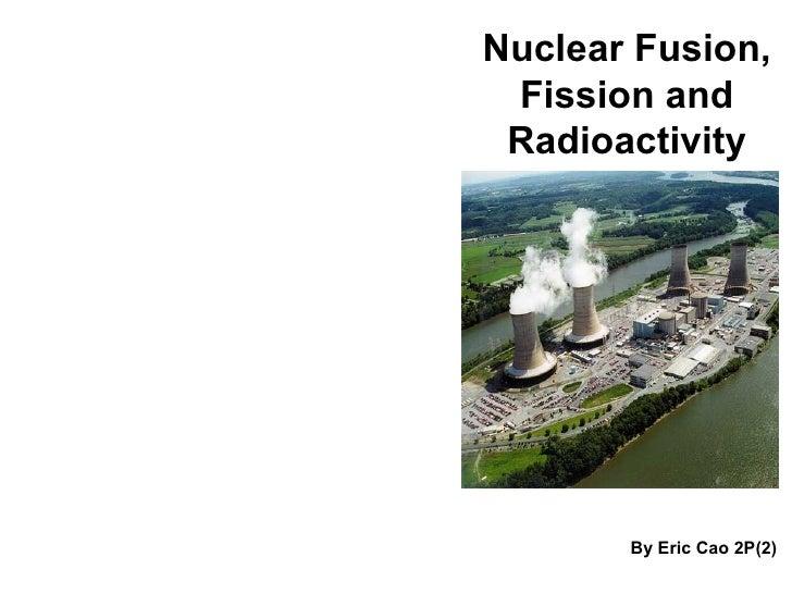 Nuclear Fusion, Fission and Radioactivity <ul><li>By Eric Cao 2P(2) </li></ul>