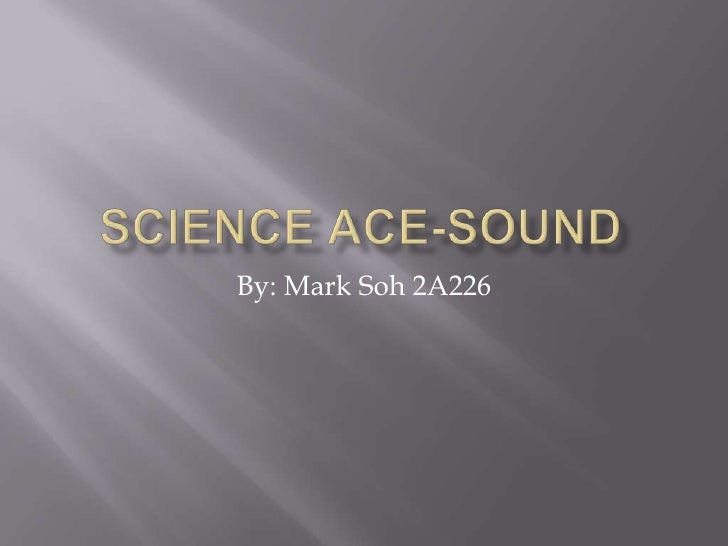 Science Ace-Sound<br />By: Mark Soh 2A226<br />