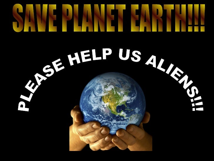 PLEASE HELP US ALIENS!!! SAVE PLANET EARTH!!!
