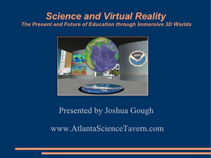Science and Virtual Reality The Present and Future of Education through Immersive 3D Worlds                  Presented by ...