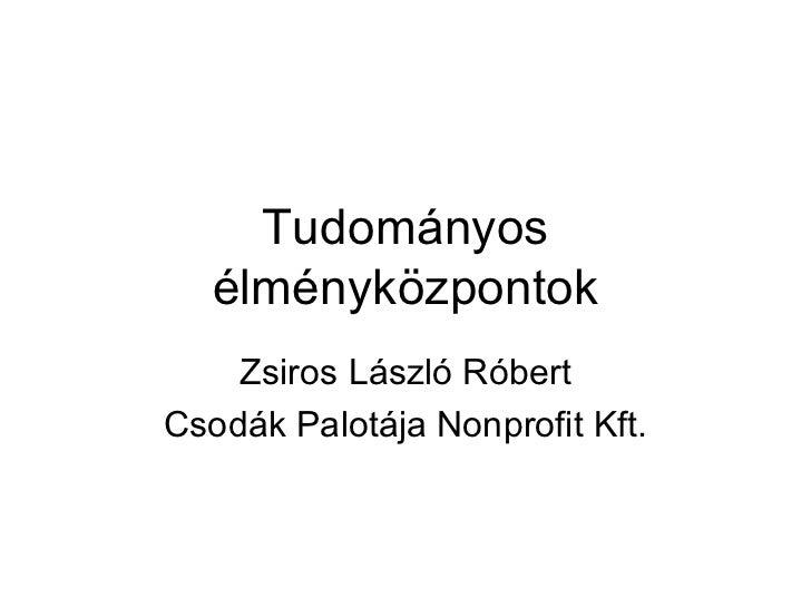 Tudományos   élményközpontok    Zsiros László RóbertCsodák Palotája Nonprofit Kft.