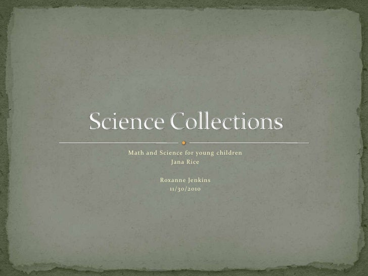 Math and Science for young children<br />Jana Rice<br />Roxanne Jenkins<br />11/30/2010<br />Science Collections<br />