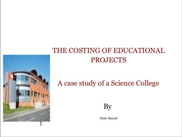 THE COSTING OF EDUCATIONAL PROJECTS A case study of a Science College By Nasir Ahmad