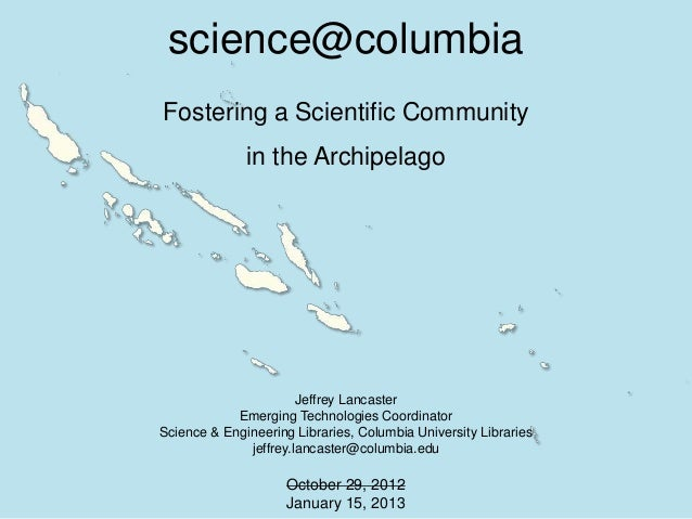 science@columbiaFostering a Scientific Community              in the Archipelago                       Jeffrey Lancaster  ...