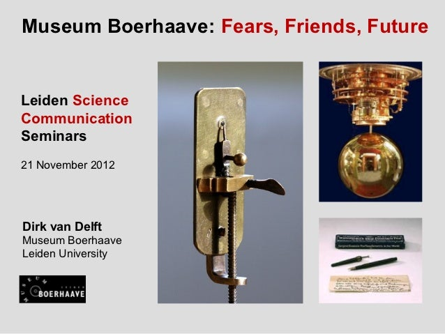 Museum Boerhaave: Fears, Friends, FutureLeiden ScienceCommunicationSeminars21 November 2012Dirk van DelftMuseum BoerhaaveL...