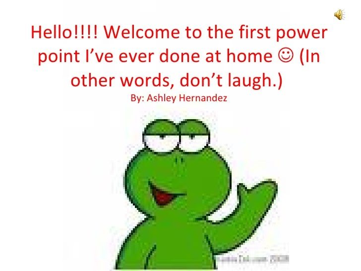 Hello!!!! Welcome to the first power point I've ever done at home    (In other words, don't laugh.)  By: Ashley Hernandez