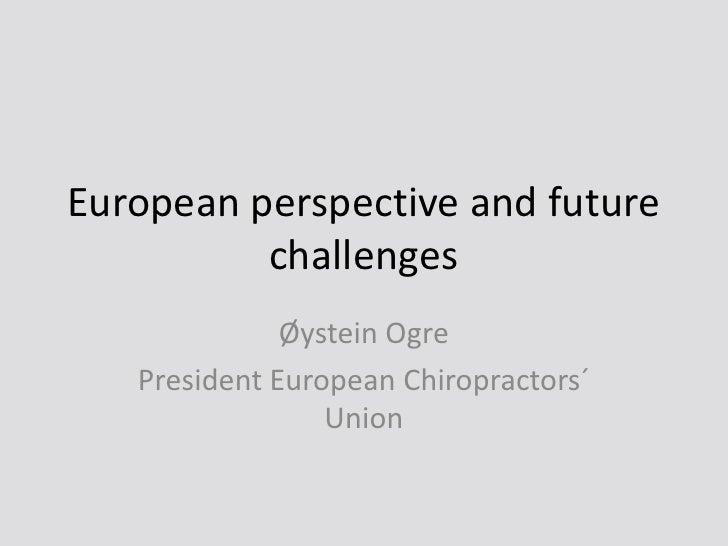 European perspective and futurechallenges<br />Øystein Ogre<br />President European Chiropractors´ Union<br />