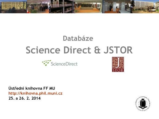 Databáze  Science Direct & JSTOR  Ústřední knihovna FF MU http://knihovna.phil.muni.cz 25. a 26. 2. 2014