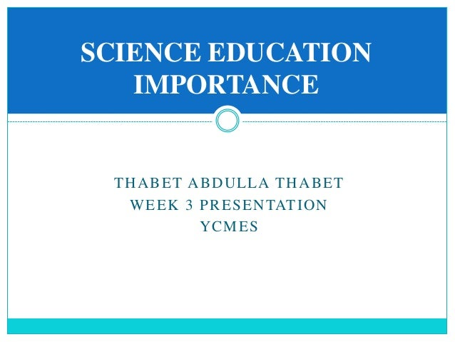 importance of science education This approach to science education inherently focuses on the foundational concepts needed for literacy in science, as well as giving a clear understanding of what science offers the only restrictions on answers to scientific questions are scientific.