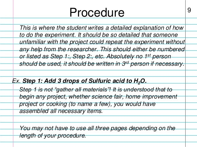 science project procedure Procedure: the step by step process that is followed in carrying out the experiment preferrably, the steps are sequentially listed in the order they need to be followed to complete the experiment successfully.