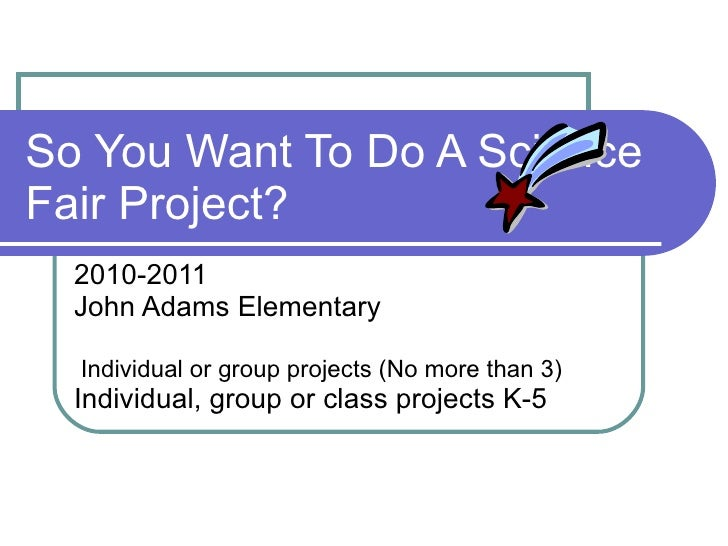 So You Want To Do A Science Fair Project? 2010-2011 John Adams Elementary Individual or group projects (No more than 3) In...