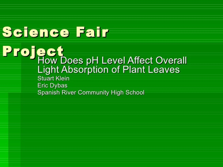 Science Fair Project How Does pH Level Affect Overall Light Absorption of Plant Leaves Stuart Klein Eric Dybas Spanish Riv...