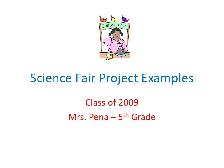 Science Fair Project Examples<br />Class of 2009<br />Mrs. Pena – 5th Grade<br />