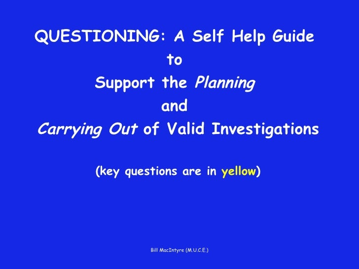 QUESTIONING: A Self Help Guide  to  Support the  Planning   and  Carrying Out  of Valid Investigations (key questions are ...