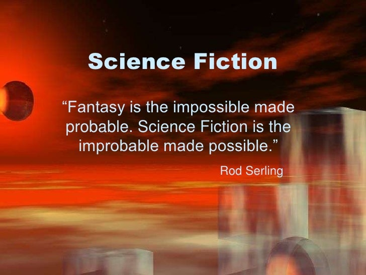 """Science Fiction<br />""""Fantasy is the impossible made probable. Science Fiction is the improbable made possible.""""<br />Rod ..."""
