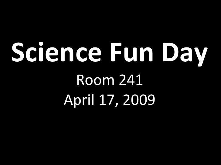 Science Fun Day Room 241 April 17, 2009