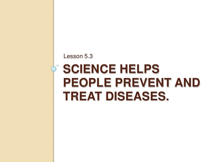 5.3 Science helps people prevent and treat diseases.