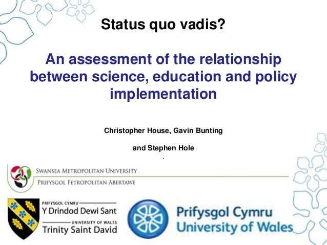 Status quo vadis? An assessment of the relationship between science, education and policy implementation Christopher House...