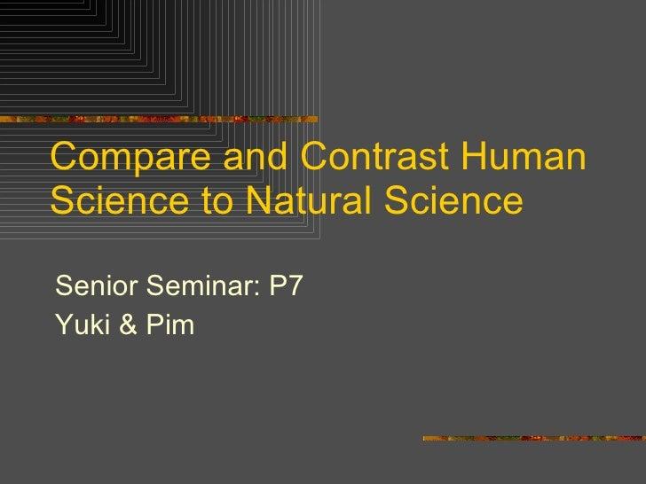 Compare and Contrast Human Science to Natural Science <ul><li>Senior Seminar: P7 </li></ul><ul><li>Yuki & Pim </li></ul>