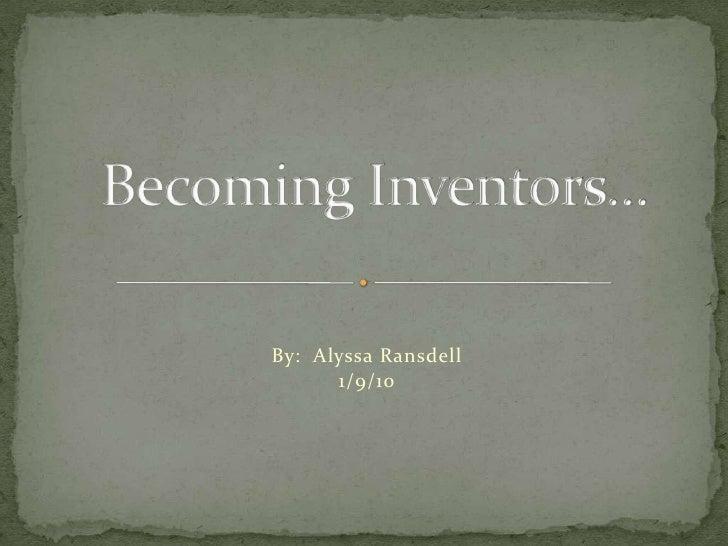 By:  Alyssa Ransdell<br />1/9/10<br />Becoming Inventors…<br />