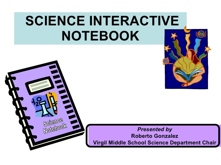SCIENCE INTERACTIVE NOTEBOOK Presented by Roberto Gonzalez Virgil Middle School Science Department Chair Science Notebook