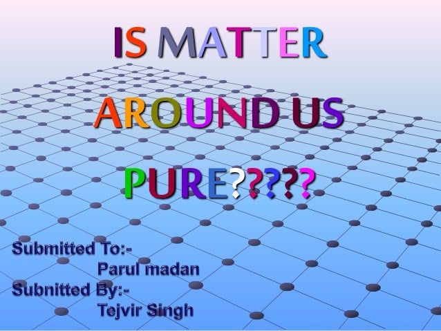 is matter around us pure As we look around, we can see that most of the matter around us exist as mixtures of two or more pure components, for example, sea water, minerals, soil etc are all mixtures 21 what is a mixture mixtures are constituted by more than one kind of pure form of matter, known as a substance.