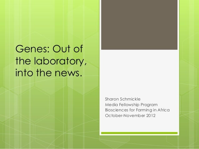 Genes: Out of the laboratory, into the news. Sharon Schmickle Media Fellowship Program Biosciences for Farming in Africa O...