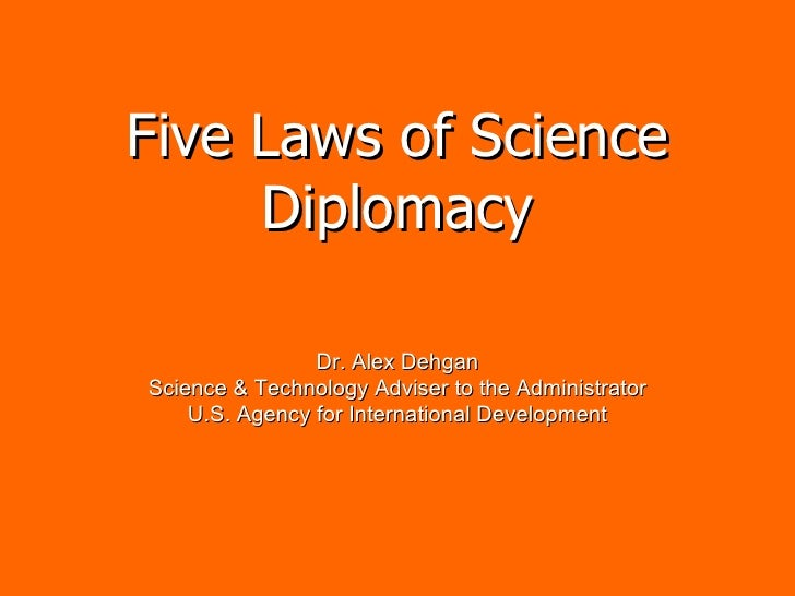 Five Laws of Science Diplomacy Dr. Alex Dehgan Science & Technology Adviser to the Administrator U.S. Agency for Internati...