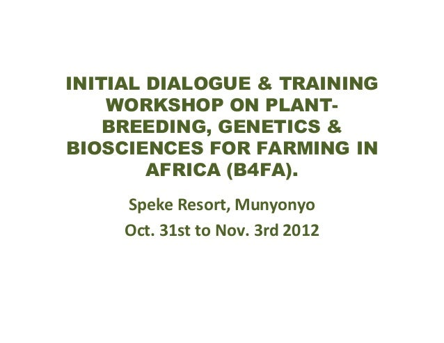 INITIAL DIALOGUE & TRAINING WORKSHOP ON PLANTBREEDING, GENETICS & BIOSCIENCES FOR FARMING IN AFRICA (B4FA). Speke Resort, ...