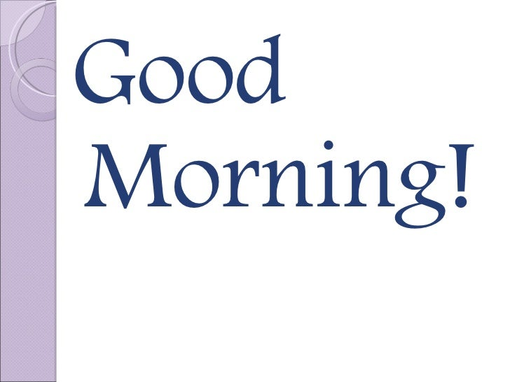 <ul><ul><ul><li>Good Morning! </li></ul></ul></ul>