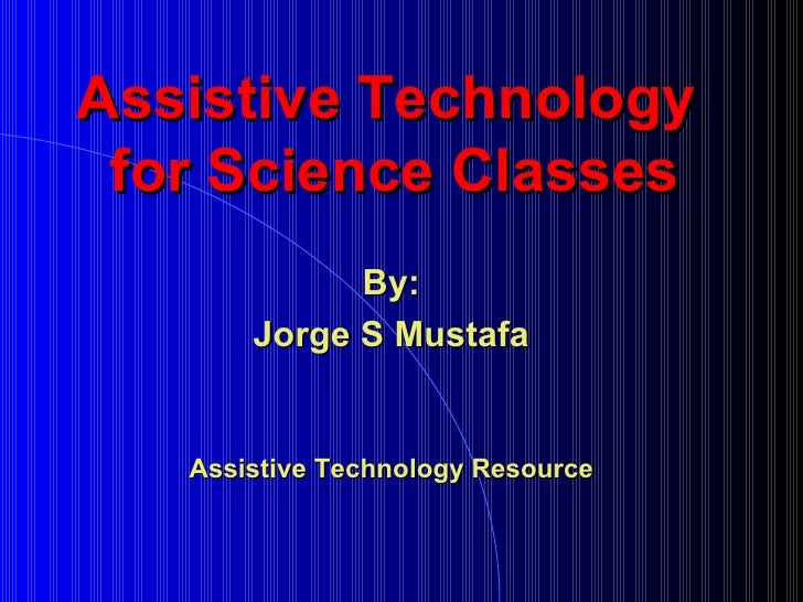 Assistive Technology  for Science Classes By: Jorge S Mustafa Assistive Technology Resource