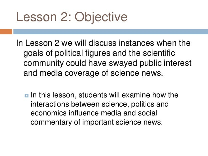 Lesson 2: ObjectiveIn Lesson 2 we will discuss instances when the  goals of political figures and the scientific  communit...