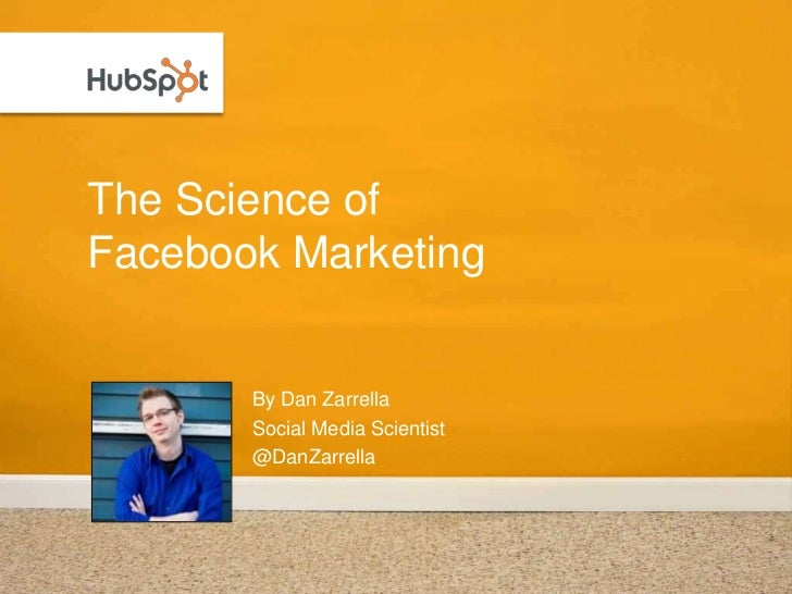 The Science of Facebook Marketing          By Dan Zarrella        Social Media Scientist        @DanZarrella