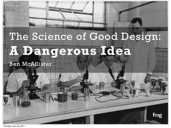 The Science of Good Design:      A Dangerous Idea      Ben McAllisterTuesday, June 28, 2011