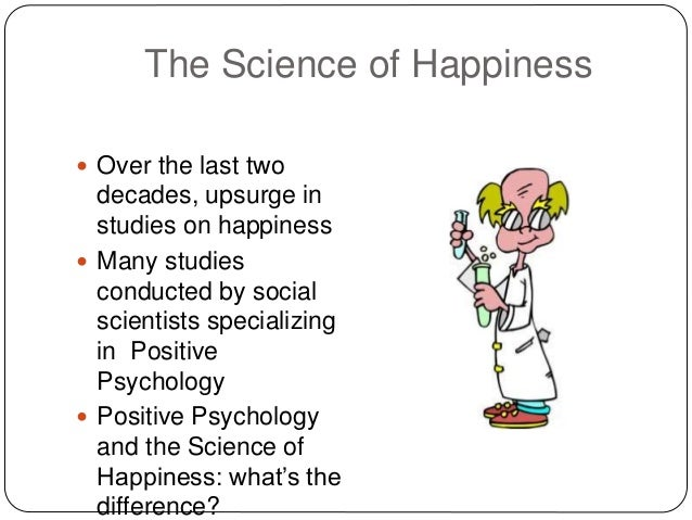The Science of Happiness  Over the last two decades, upsurge in studies on happiness  Many studies conducted by social s...