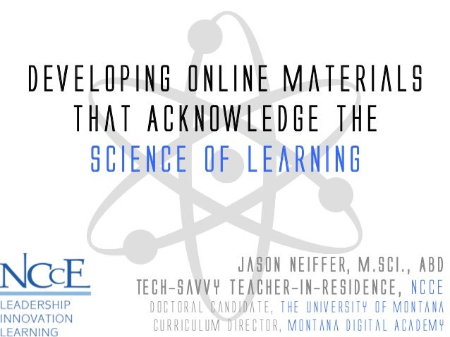 Developing Online Materials that Acknowledge the Science of Learning Jason Neiffer, M.Sci., ABD Tech-savvy teacher-in-Resi...