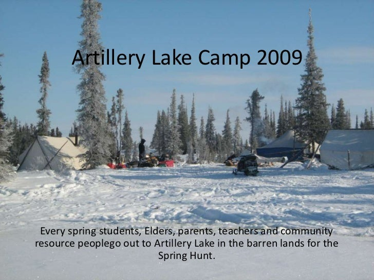Artillery Lake Camp 2009 Every spring students, Elders, parents, teachers and communityresource peoplego out to Artillery ...