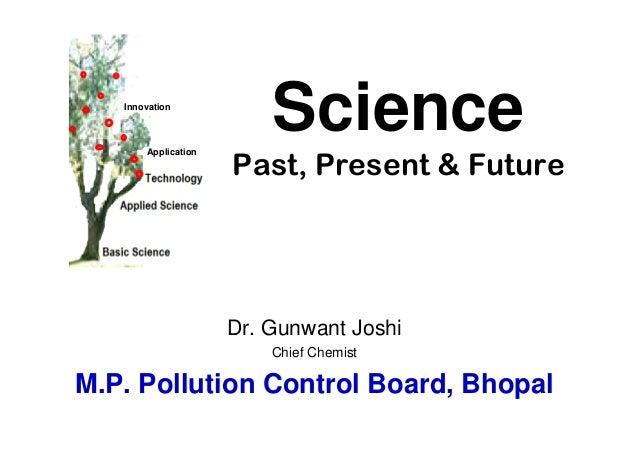 SciencePast, Present & FutureDr. Gunwant JoshiChief ChemistM.P. Pollution Control Board, BhopalInnovationApplication