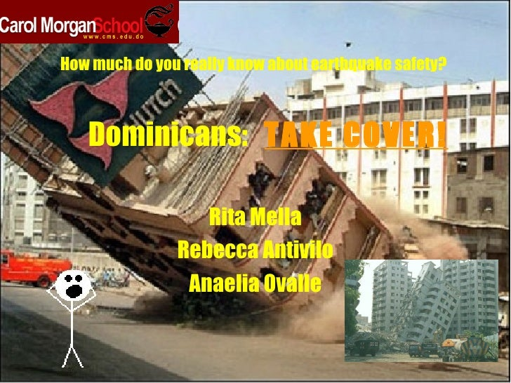 Dominicans:  TAKE COVER! Rita Mella Rebecca Antivilo Anaelia Ovalle How much do you really know about earthquake safety?