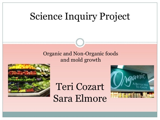 Science Inquiry Project Teri Cozart Sara Elmore Organic and Non-Organic foods and mold growth